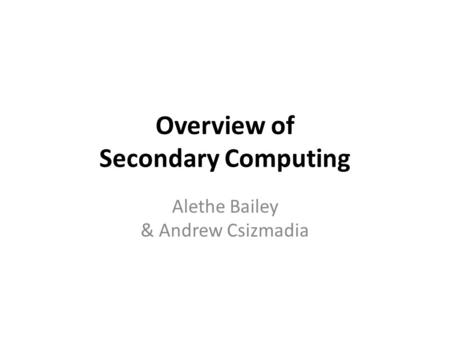 Overview of Secondary Computing Alethe Bailey & Andrew Csizmadia.