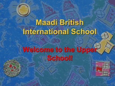 Maadi British International School Welcome to the Upper School!