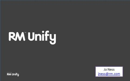 Jo Ness Welcome to RM Unify What is RM Unify? How to get started Administrator role The App Library How RM Unify can support your school.