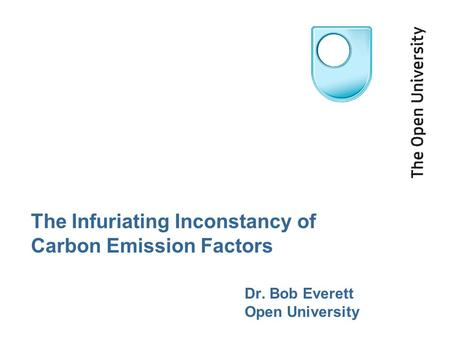 The Infuriating Inconstancy of Carbon Emission Factors Dr. Bob Everett Open University.