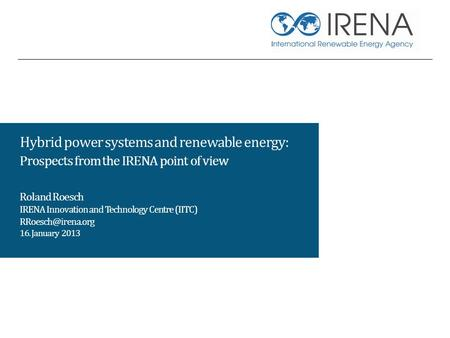 Hybrid power systems and renewable energy: Prospects from the IRENA point of view Roland Roesch IRENA Innovation and Technology Centre (IITC)