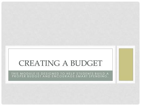 Creating a Budget This Module is designed to help students build a proper budget and encourage smart spending.