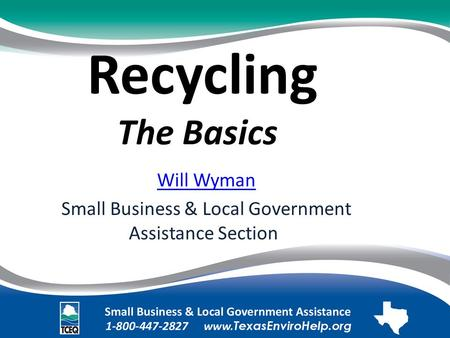 Recycling The Basics. Will Wyman Small Business & Local Government Assistance Section.