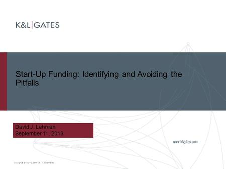 Copyright © 2011 by K&L Gates LLP. All rights reserved. Start-Up Funding: Identifying and Avoiding the Pitfalls David J. Lehman September 11, 2013.