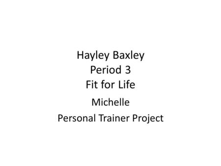 Hayley Baxley Period 3 Fit for Life Michelle Personal Trainer Project.