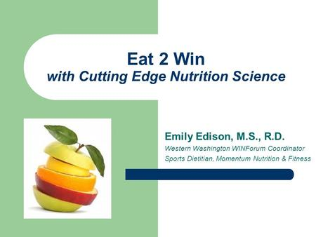 Eat 2 Win with Cutting Edge Nutrition Science Emily Edison, M.S., R.D. Western Washington WINForum Coordinator Sports Dietitian, Momentum Nutrition & Fitness.