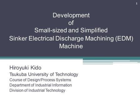 Development of Small-sized and Simplified Sinker Electrical Discharge Machining (EDM) Machine Hiroyuki Kido Tsukuba University of Technology Course of.