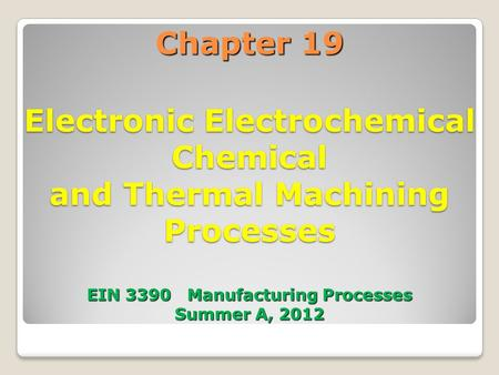 Chapter 19 Electronic Electrochemical Chemical and Thermal Machining Processes EIN 3390 Manufacturing Processes Summer A, 2012.
