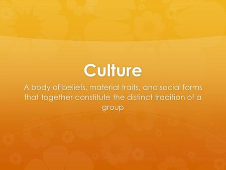 Culture A body of beliefs, material traits, and social forms that together constitute the distinct tradition of a group.