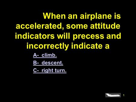 1 #4918. When an airplane is accelerated, some attitude indicators will precess and incorrectly indicate a A- climb. B- descent. C- right turn.