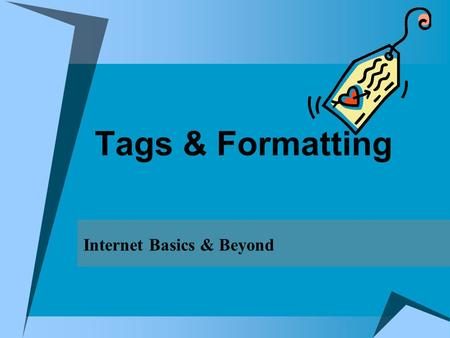 Tags & Formatting Internet Basics & Beyond. Stand Alone Tags  Remember how I told you in lesson two that most HTML tags work in pairs, but that there.