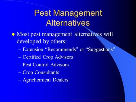 "Pest Management Alternatives l Most pest management alternatives will developed by others: –Extension ""Recommends"" or ""Suggestions"" –Certified Crop Advisors."