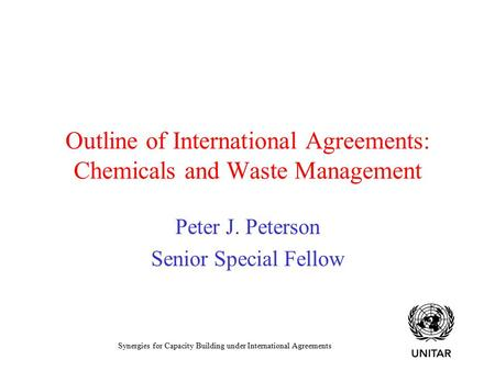 Synergies for Capacity Building under International Agreements Outline of International Agreements: Chemicals and Waste Management Peter J. Peterson Senior.