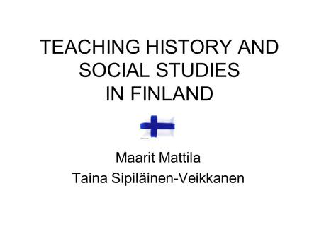TEACHING HISTORY AND SOCIAL STUDIES IN FINLAND Maarit Mattila Taina Sipiläinen-Veikkanen.