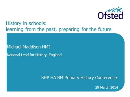 History in schools: learning from the past, preparing for the future Michael Maddison HMI National Lead for History, England SHP HA BM Primary History.
