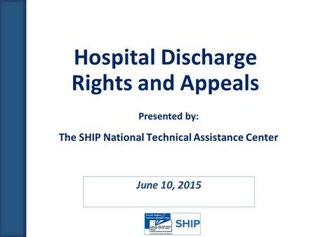 June 10, 2015 Hospital Discharge Rights and Appeals Presented by: The SHIP National Technical Assistance Center.