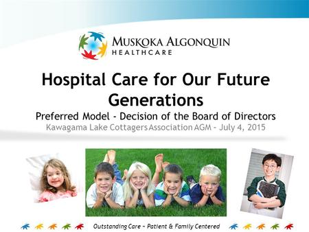 Outstanding Care ~ Patient & Family Centered Hospital Care for Our Future Generations Preferred Model - Decision of the Board of Directors Kawagama Lake.