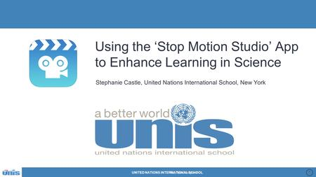 UNITED NATIONS INTERNATIONAL SCHOOL 1 Using the 'Stop Motion Studio' App to Enhance Learning in Science Stephanie Castle, United Nations International.
