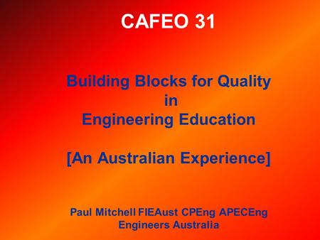 CAFEO 31 Building Blocks for Quality in Engineering Education [An Australian Experience] Paul Mitchell FIEAust CPEng APECEng Engineers Australia.
