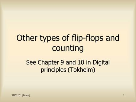 PHY 201 (Blum)1 Other types of flip-flops and counting See Chapter 9 and 10 in Digital principles (Tokheim)