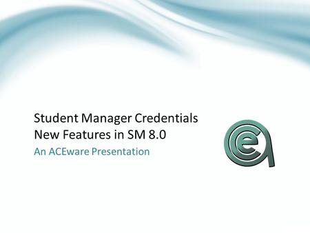 Student Manager Credentials New Features in SM 8.0 An ACEware Presentation.