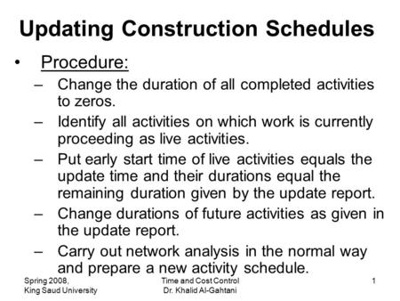Spring 2008, King Saud University Time and Cost Control Dr. Khalid Al-Gahtani 1 Updating Construction Schedules Procedure: –Change the duration of all.