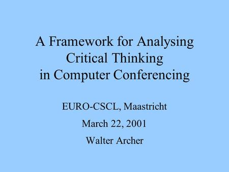 A Framework for Analysing Critical Thinking in Computer Conferencing EURO-CSCL, Maastricht March 22, 2001 Walter Archer.
