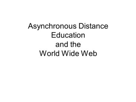 Asynchronous Distance Education and the World Wide Web.