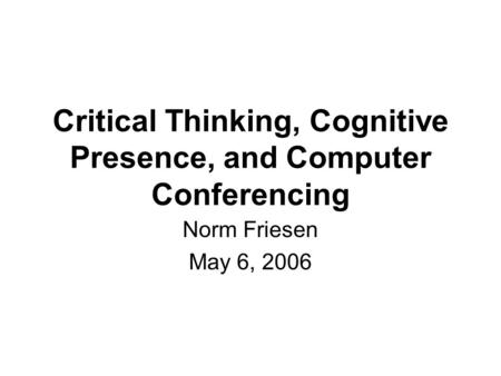 Critical Thinking, Cognitive Presence, and Computer Conferencing Norm Friesen May 6, 2006.