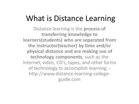 What is Distance Learning Distance learning is the process of transferring knowledge to learners(students) who are separated from the instructor(teacher)