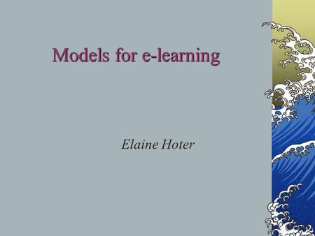 Models for e-learning Elaine Hoter Transmissive approach Assumption- the delivery of the lecture results in learning of the material.