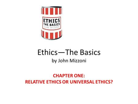 Ethics—The Basics by John Mizzoni CHAPTER ONE: RELATIVE ETHICS OR UNIVERSAL ETHICS?