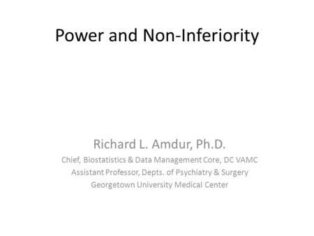 Power and Non-Inferiority Richard L. Amdur, Ph.D. Chief, Biostatistics & Data Management Core, DC VAMC Assistant Professor, Depts. of Psychiatry & Surgery.