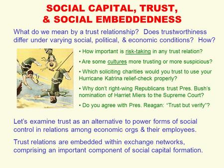 SOCIAL CAPITAL, TRUST, & SOCIAL EMBEDDEDNESS What do we mean by a trust relationship? Does trustworthiness differ under varying social, political, & economic.