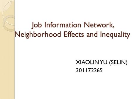 Job Information Network, Neighborhood Effects and Inequality Job Information Network, Neighborhood Effects and Inequality XIAOLIN YU (SELIN) 301172265.