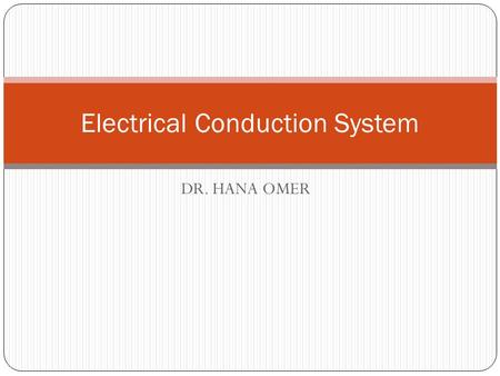 DR. HANA OMER Electrical Conduction System. The Electrical Conduction System of the Heart Cardiac cells have four properties: Excitability: allows response.