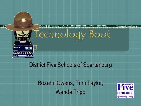 Technology Boot Camp District Five Schools of Spartanburg Roxann Owens, Tom Taylor, Wanda Tripp.
