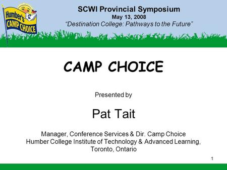 "1 SCWI Provincial Symposium May 13, 2008 ""Destination College: Pathways to the Future"" CAMP CHOICE Presented by Pat Tait Manager, Conference Services &"