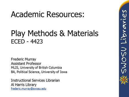 Academic Resources: Play Methods & Materials ECED - 4423 Frederic Murray Assistant Professor MLIS, University of British Columbia BA, Political Science,
