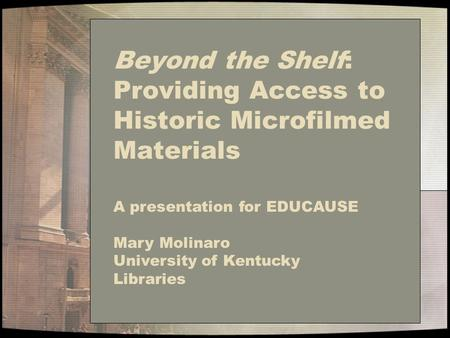Beyond the Shelf: Providing Access to Historic Microfilmed Materials A presentation for EDUCAUSE Mary Molinaro University of Kentucky Libraries.