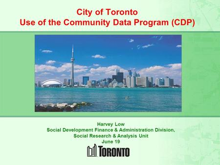 CITY OF TORONTO SOCIAL RESEARCH and RESOURCES FOR THE COMMUNITY City of Toronto Use of the Community Data Program (CDP) Harvey Low Social Development Finance.