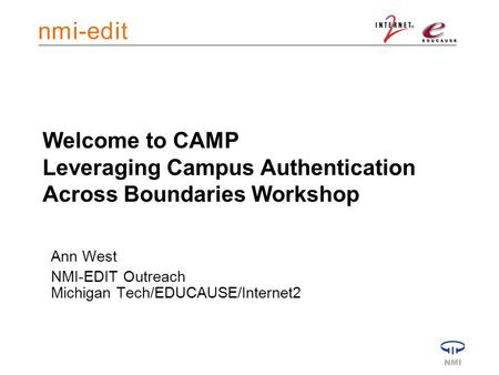 Welcome to CAMP Leveraging Campus Authentication Across Boundaries Workshop Ann West NMI-EDIT Outreach Michigan Tech/EDUCAUSE/Internet2.