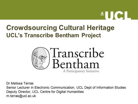 Crowdsourcing Cultural Heritage UCL's Transcribe Bentham Project Dr Melissa Terras Senior Lecturer in Electronic Communication, UCL Dept of Information.