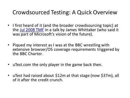 Crowdsourced Testing: A Quick Overview I first heard of it (and the broader crowdsourcing topic) at the Jul 2008 TMF in a talk by James Whittaker (who.