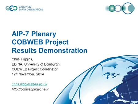 AIP-7 Plenary COBWEB Project Results Demonstration Chris Higgins, EDINA, University of Edinburgh, COBWEB Project Coordinator, 12 th November, 2014