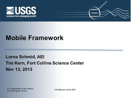 U.S. Department of the Interior U.S. Geological Survey CDI Webinar Series 2013 Mobile Framework Lorna Schmid, AEI Tim Kern, Fort Collins Science Center.