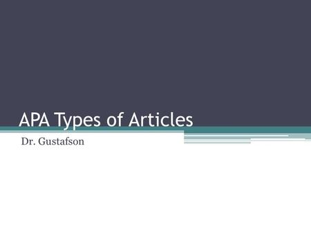APA Types of Articles Dr. Gustafson. Multiple Styles of Journal Articles Empirical Studies Literature Reviews Theoretical Articles Methodological Articles.