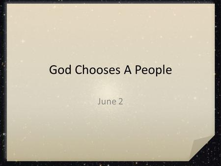 God Chooses A People June 2. How would you feel? If you were forced to up and move today, what would you find it difficult to leave behind? Today we look.