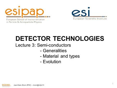 Jean-Marie Brom (IPHC) – 1 <strong>DETECTOR</strong> TECHNOLOGIES Lecture 3: Semi-conductors - Generalities - Material and types - Evolution.