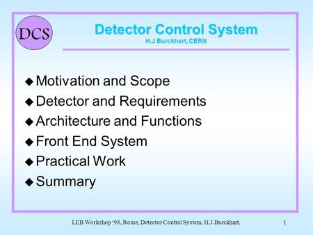 DCS LEB Workshop '98, Rome, Detector Control System, H.J.Burckhart,1 Detector Control System H.J Burckhart, CERN u Motivation and Scope u Detector and.